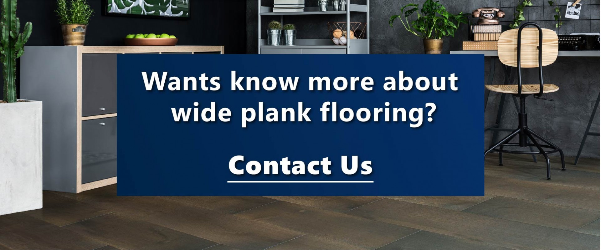 Contact Us to know more about Engineered Hardwood Flooring